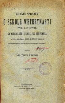 Zdanie sprawy o Szkole Weterynaryi we Lwowie za pięcioletni okres jej istnienia od roku szkolnego 1881/2 do 1885/6 włącznie
