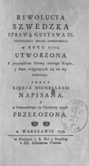 Rewolucya szwedzka sprawą Gustawa III. dzisieyszego Króla Szwedzkiego w roku 1772 utworzona: Z przydatkiem Formy nowego Rządu, y Pism zciągaiących się do tey Odmiany. przez Xiędza Michellessi napisana. a z Francuzkiego na Oyczysty ięzyk przełożona.