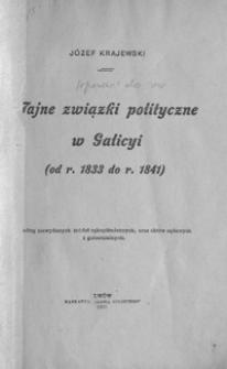 Tajne związki polityczne w Galicyi : (od r. 1833 do r. 1841) : według niewydanych źródeł rękopiśmiennych, oraz aktów sądowych i gubernialnych